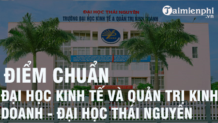 diem chuan dai hoc kinh te quan tri kinh doanh dai hoc thai nguyen